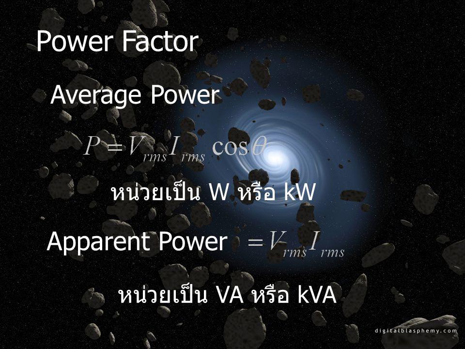 Power Factor Apparent Power หน่วยเป็น VA หรือ kVA หน่วยเป็น W หรือ kW Average Power