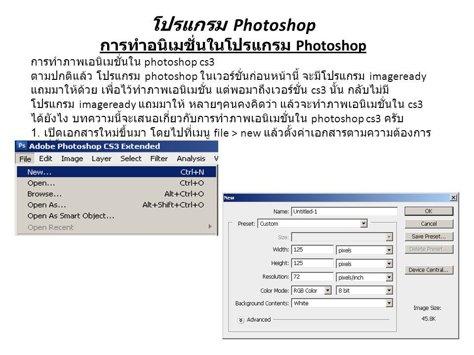 โปรแกรม Photoshop การทำอนิเมชั่นในโปรแกรม Photoshop การทำภาพเอนิเมชั่นใน photoshop cs3 ตามปกติแล้ว โปรแกรม photoshop ในเวอร์ชั่นก่อนหน้านี้ จะมีโปรแกรม imageready แถมมาให้ด้วย เพื่อไว้ทำภาพเอนิเมชั่น แต่พอมาถึงเวอร์ชั่น cs3 นั้น กลับไม่มี โปรแกรม imageready แถมมาให้ หลายๆคนคงคิดว่า แล้วจะทำภาพเอนิเมชั่นใน cs3 ได้ยังไง บทความนี้จะเสนอเกี่ยวกับการทำภาพเอนิเมชั่นใน photoshop cs3 ครับ 1.