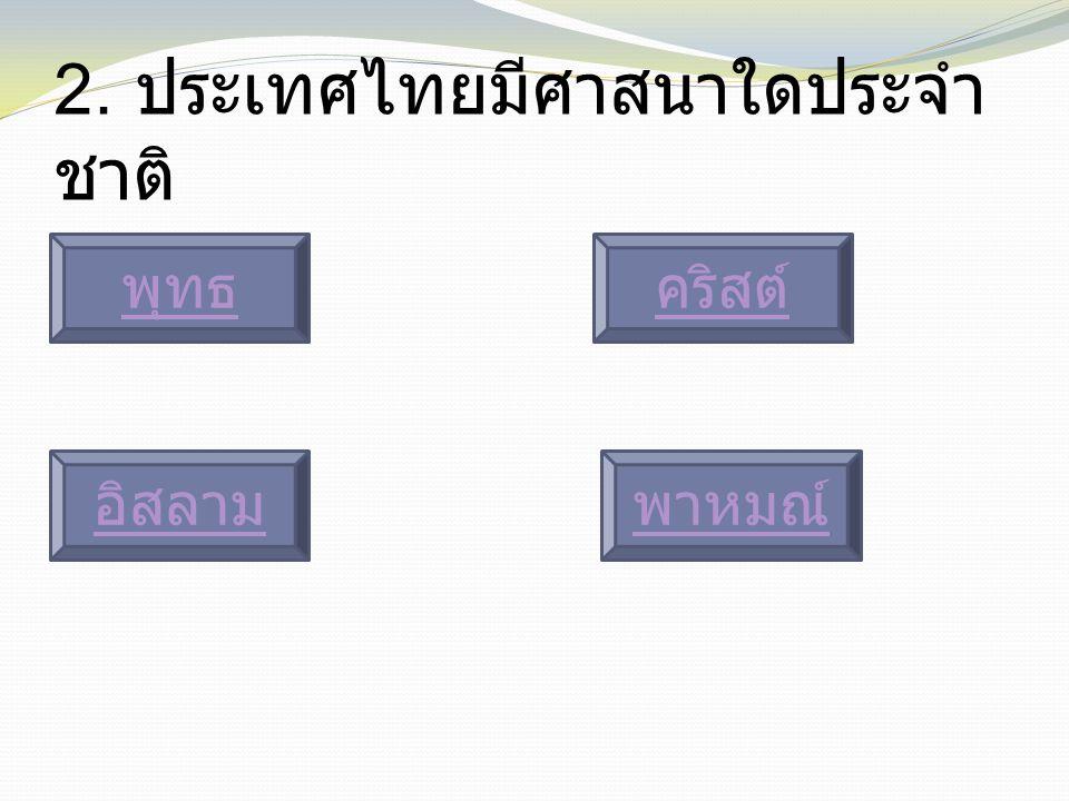 2. ประเทศไทยมีศาสนาใดประจำ ชาติ พุทธ พาหมณ์อิสลาม คริสต์