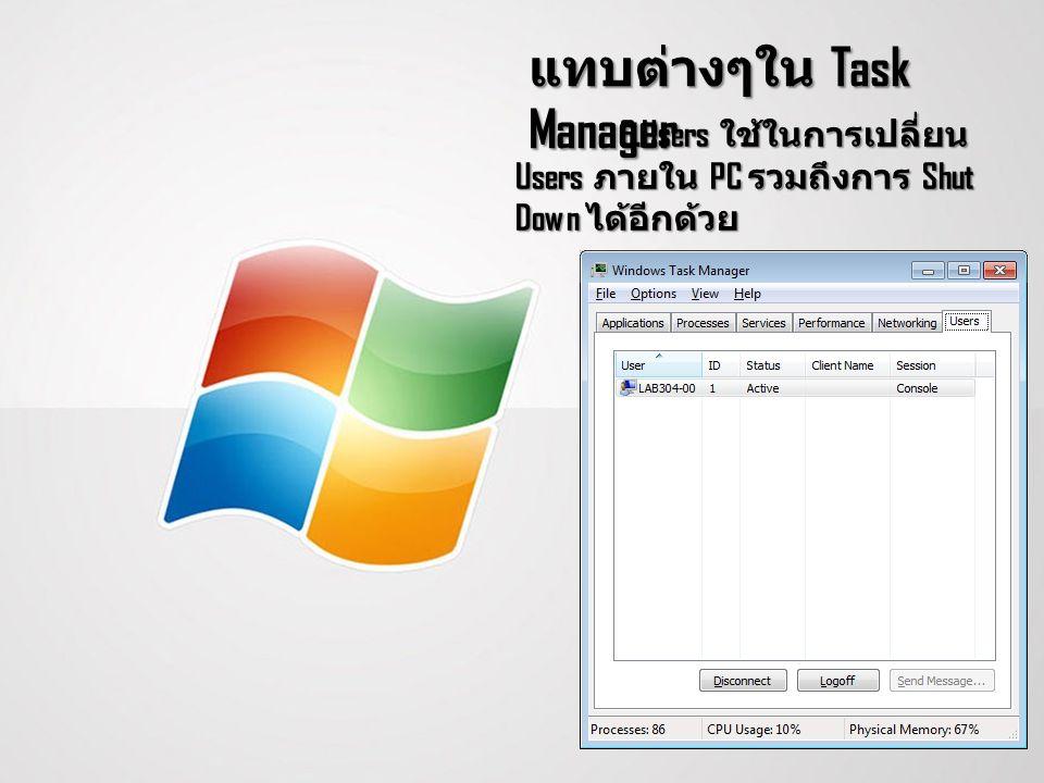 แทบต่างๆใน Task Manager 6.Users ใช้ในการเปลี่ยน Users ภายใน PC รวมถึงการ Shut Down ได้อีกด้วย