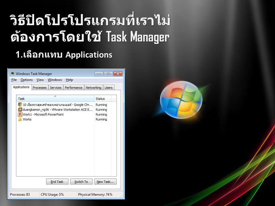 วิธีปิดโปรโปรแกรมที่เราไม่ ต้องการโดยใช้ Task Manager 1. เลือกแทบ Applications