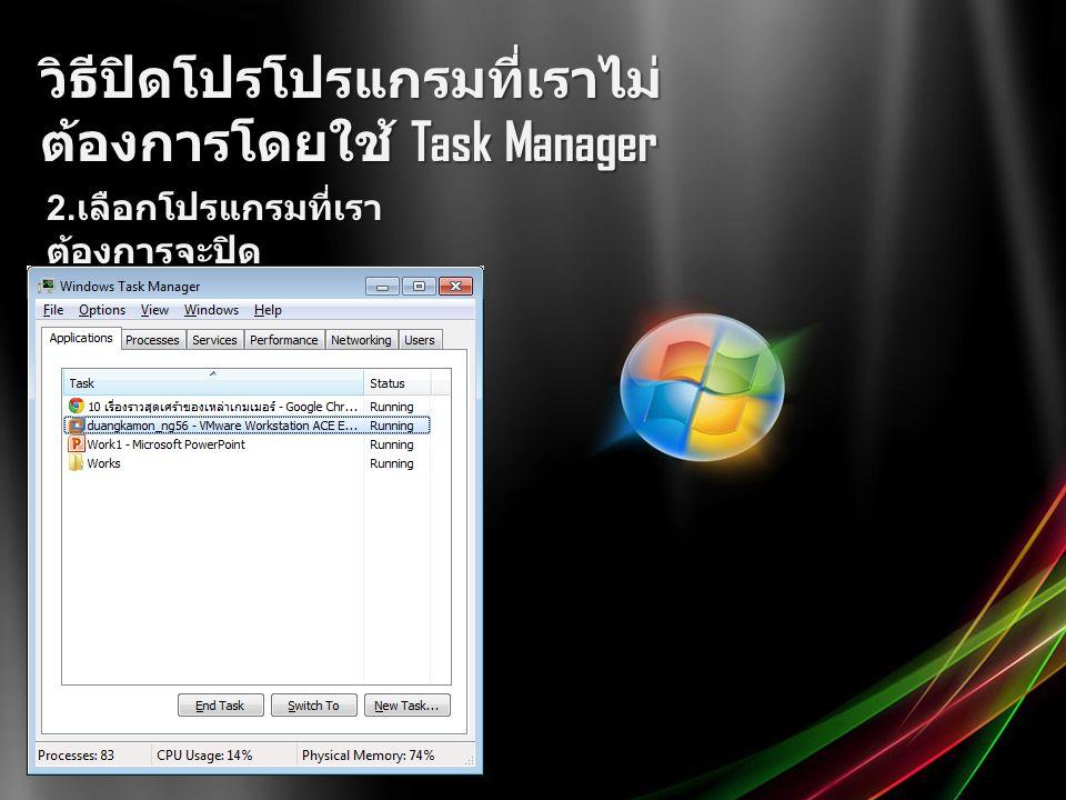วิธีปิดโปรโปรแกรมที่เราไม่ ต้องการโดยใช้ Task Manager 2. เลือกโปรแกรมที่เรา ต้องการจะปิด