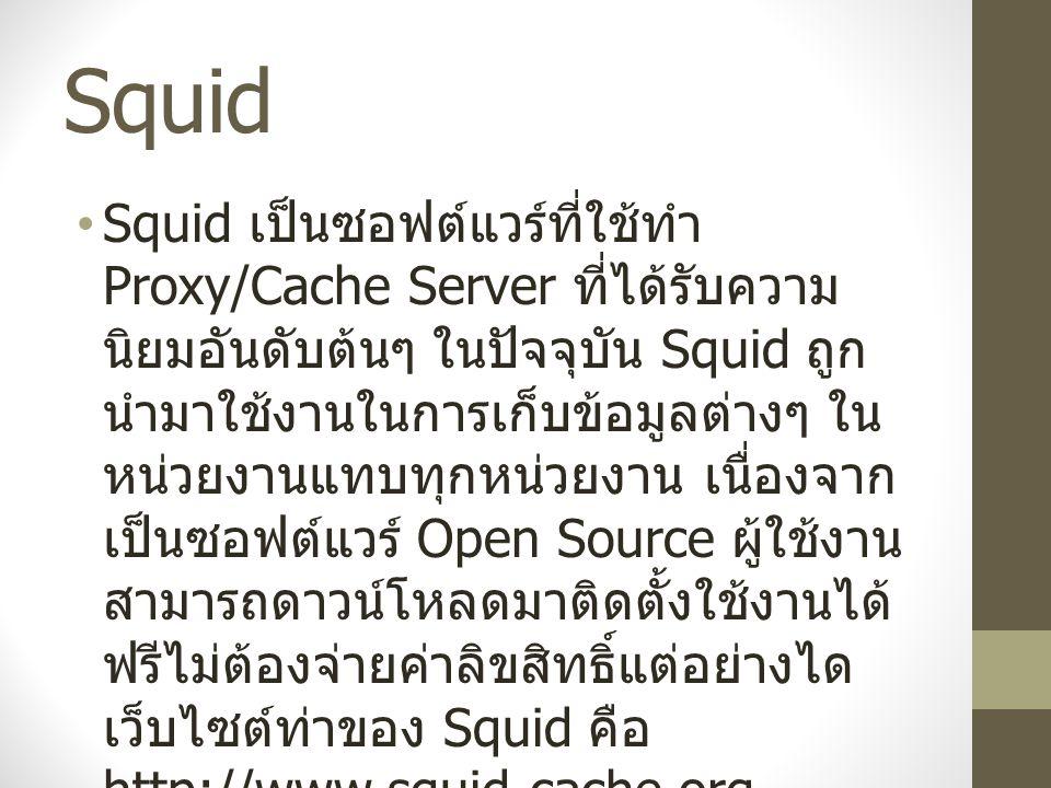 Squid Squid เป็นซอฟต์แวร์ที่ใช้ทำ Proxy/Cache Server ที่ได้รับความ นิยมอันดับต้นๆ ในปัจจุบัน Squid ถูก นำมาใช้งานในการเก็บข้อมูลต่างๆ ใน หน่วยงานแทบทุกหน่วยงาน เนื่องจาก เป็นซอฟต์แวร์ Open Source ผู้ใช้งาน สามารถดาวน์โหลดมาติดตั้งใช้งานได้ ฟรีไม่ต้องจ่ายค่าลิขสิทธิ์แต่อย่างได เว็บไซต์ท่าของ Squid คือ http://www.squid-cache.org