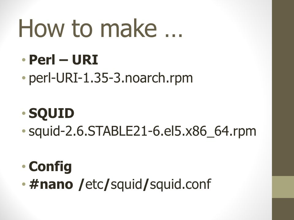 How to make … Perl – URI perl-URI-1.35-3.noarch.rpm SQUID squid-2.6.STABLE21-6.el5.x86_64.rpm Config #nano /etc/squid/squid.conf