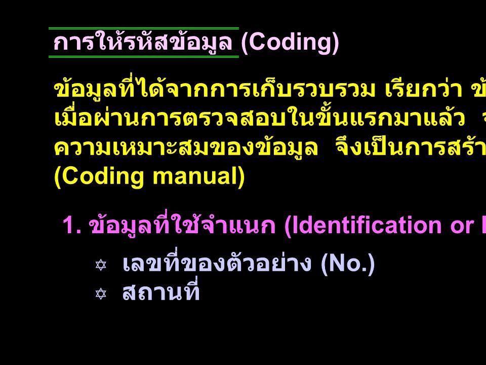 การให้รหัสข้อมูล (Coding) ข้อมูลที่ได้จากการเก็บรวบรวม เรียกว่า ข้อมูลดิบ (raw data) เมื่อผ่านการตรวจสอบในขั้นแรกมาแล้ว จะนำมาให้รหัสตาม ความเหมาะสมขอ