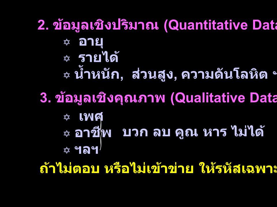 2. ข้อมูลเชิงปริมาณ (Quantitative Data)  อายุ  รายได้  น้ำหนัก, ส่วนสูง, ความดันโลหิต ฯลฯ 3. ข้อมูลเชิงคุณภาพ (Qualitative Data)  เพศ  อาชีพ  ฯล