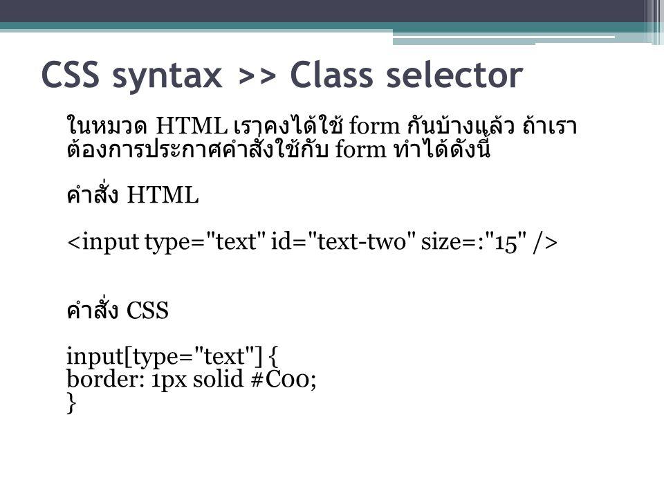 CSS syntax >> Class selector ในหมวด HTML เราคงได้ใช้ form กันบ้างแล้ว ถ้าเรา ต้องการประกาศคำสั่งใช้กับ form ทำได้ดังนี้ คำสั่ง HTML คำสั่ง CSS input[type= text ] { border: 1px solid #C00; }