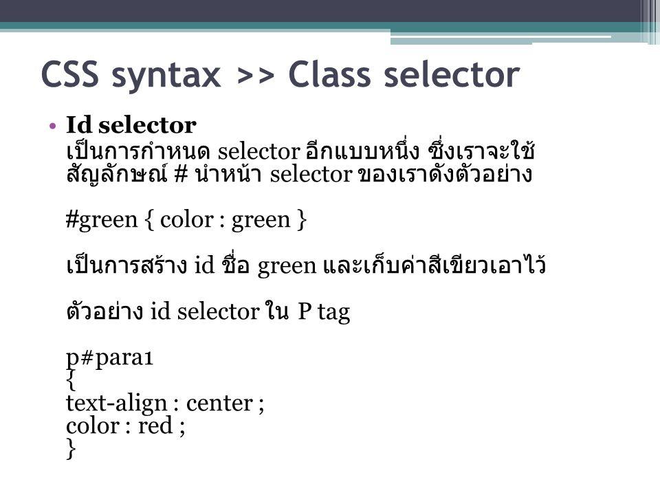 CSS syntax >> Class selector Id selector เป็นการกำหนด selector อีกแบบหนึ่ง ซึ่งเราจะใช้ สัญลักษณ์ # นำหน้า selector ของเราดังตัวอย่าง #green { color : green } เป็นการสร้าง id ชื่อ green และเก็บค่าสีเขียวเอาไว้ ตัวอย่าง id selector ใน P tag p#para1 { text-align : center ; color : red ; }