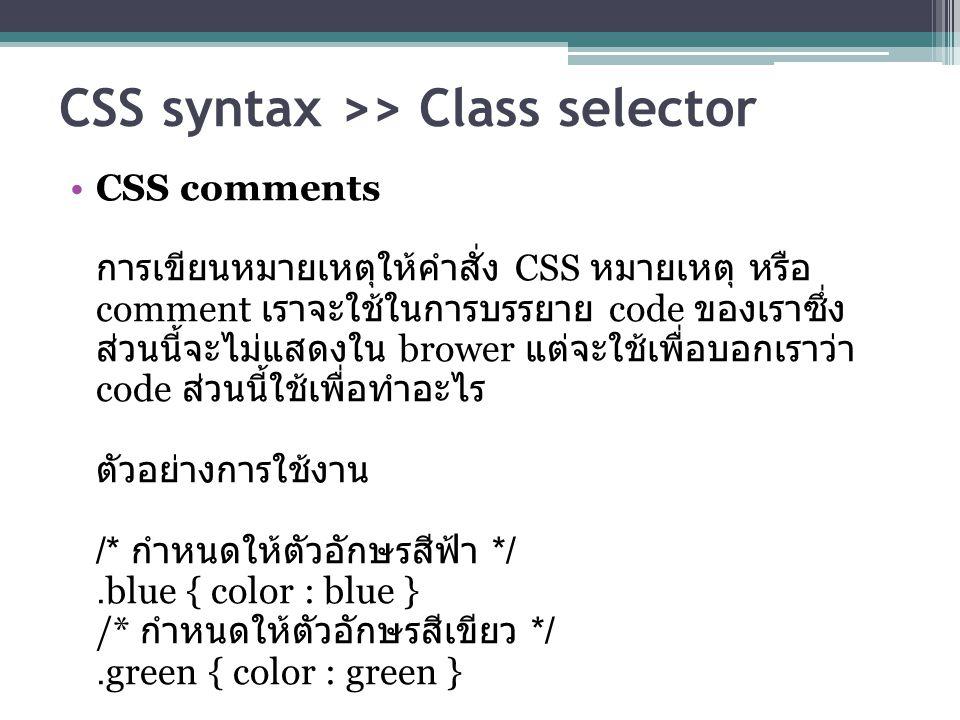 CSS syntax >> Class selector CSS comments การเขียนหมายเหตุให้คำสั่ง CSS หมายเหตุ หรือ comment เราจะใช้ในการบรรยาย code ของเราซึ่ง ส่วนนี้จะไม่แสดงใน brower แต่จะใช้เพื่อบอกเราว่า code ส่วนนี้ใช้เพื่อทำอะไร ตัวอย่างการใช้งาน /* กำหนดให้ตัวอักษรสีฟ้า */.blue { color : blue } /* กำหนดให้ตัวอักษรสีเขียว */.green { color : green }