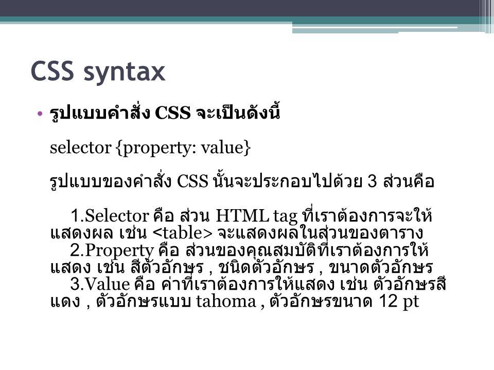 CSS syntax รูปแบบคำสั่ง CSS จะเป็นดังนี้ selector {property: value} รูปแบบของคำสั่ง CSS นั้นจะประกอบไปด้วย 3 ส่วนคือ 1.Selector คือ ส่วน HTML tag ที่เราต้องการจะให้ แสดงผล เช่น จะแสดงผลในส่วนของตาราง 2.Property คือ ส่วนของคุณสมบัติที่เราต้องการให้ แสดง เช่น สีตัวอักษร, ชนิดตัวอักษร, ขนาดตัวอักษร 3.Value คือ ค่าที่เราต้องการให้แสดง เช่น ตัวอักษรสี แดง, ตัวอักษรแบบ tahoma, ตัวอักษรขนาด 12 pt