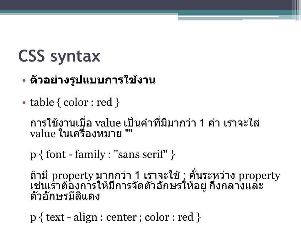 CSS syntax ตัวอย่างรูปแบบการใช้งาน table { color : red } การใช้งานเมื่อ value เป็นคำที่มีมากว่า 1 คำ เราจะใส่ value ในเครื่องหมาย p { font - family : sans serif } ถ้ามี property มากกว่า 1 เราจะใช้ ; คั่นระหว่าง property เช่นเราต้องการให้มีการจัดตัวอักษรให้อยู่ กึ่งกลางและ ตัวอักษรมีสีแดง p { text - align : center ; color : red }
