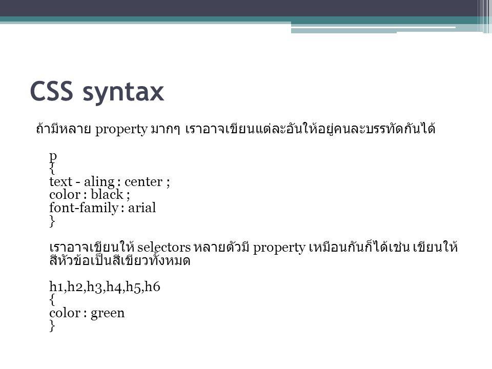 CSS syntax ถ้ามีหลาย property มากๆ เราอาจเขียนแต่ละอันให้อยู่คนละบรรทัดกันได้ p { text - aling : center ; color : black ; font-family : arial } เราอาจเขียนให้ selectors หลายตัวมี property เหมือนกันก็ได้เช่น เขียนให้ สีหัวข้อเป็นสีเขียวทั้งหมด h1,h2,h3,h4,h5,h6 { color : green }