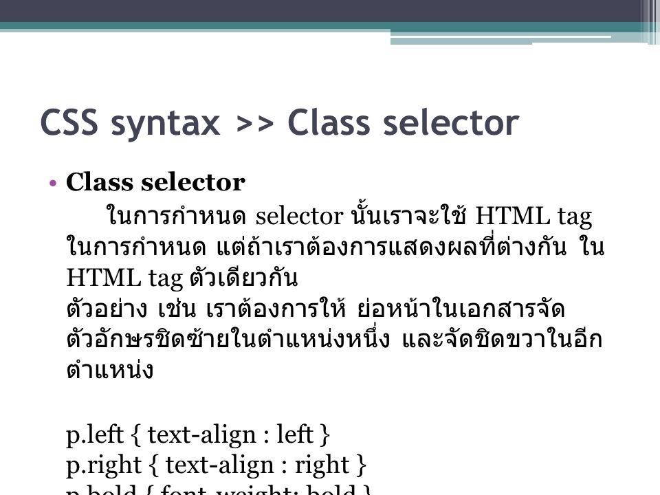 CSS syntax >> Class selector Class selector ในการกำหนด selector นั้นเราจะใช้ HTML tag ในการกำหนด แต่ถ้าเราต้องการแสดงผลที่ต่างกัน ใน HTML tag ตัวเดียวกัน ตัวอย่าง เช่น เราต้องการให้ ย่อหน้าในเอกสารจัด ตัวอักษรชิดซ้ายในตำแหน่งหนึ่ง และจัดชิดขวาในอีก ตำแหน่ง p.left { text-align : left } p.right { text-align : right } p.bold { font-weight: bold }