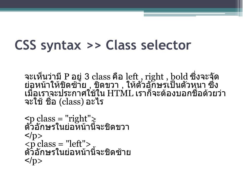 CSS syntax >> Class selector จะเห็นว่ามี P อยู่ 3 class คือ left, right, bold ซึ่งจะจัด ย่อหน้าให้ชิดซ้าย, ชิดขวา, ให้ตัวอักษรเป็นตัวหนา ซึ่ง เมื่อเราจะประกาศใช้ใน HTML เราก็จะต้องบอกชื่อด้วยว่า จะใช้ ชื่อ (class) อะไร ตัวอักษรในย่อหน้านี้จะชิดขวา ตัวอักษรในย่อหน้านี้จะชิดซ้าย