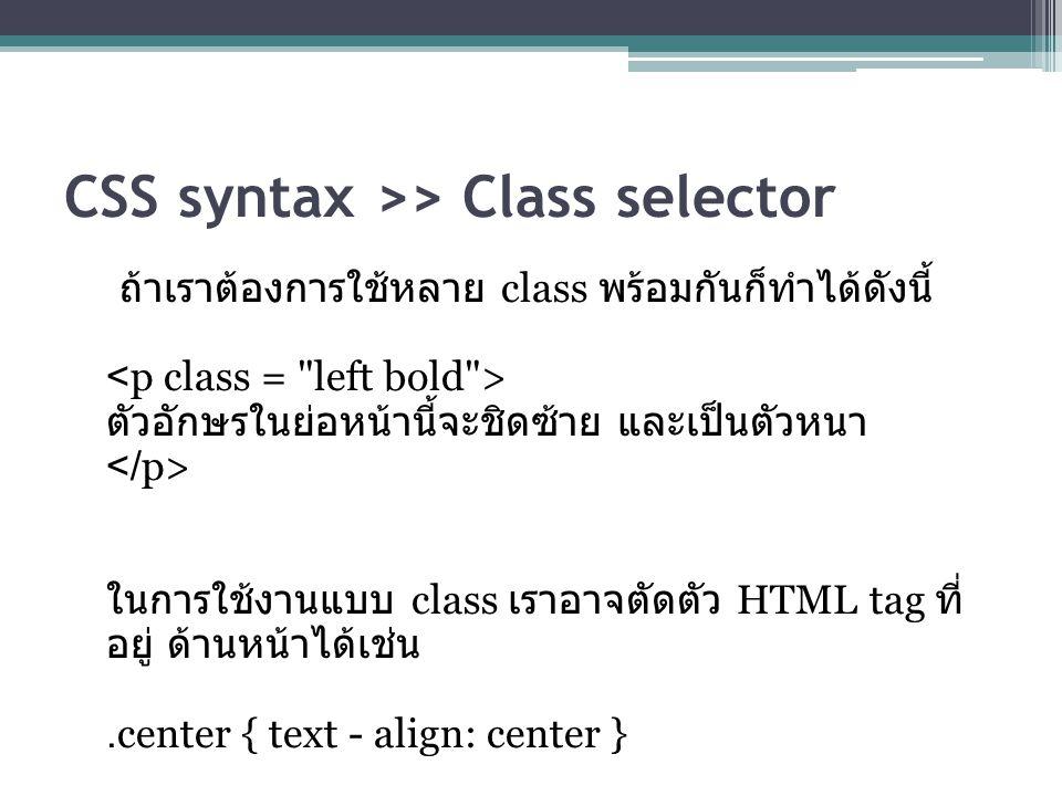 CSS syntax >> Class selector ถ้าเราต้องการใช้หลาย class พร้อมกันก็ทำได้ดังนี้ ตัวอักษรในย่อหน้านี้จะชิดซ้าย และเป็นตัวหนา ในการใช้งานแบบ class เราอาจตัดตัว HTML tag ที่ อยู่ ด้านหน้าได้เช่น.center { text - align: center }