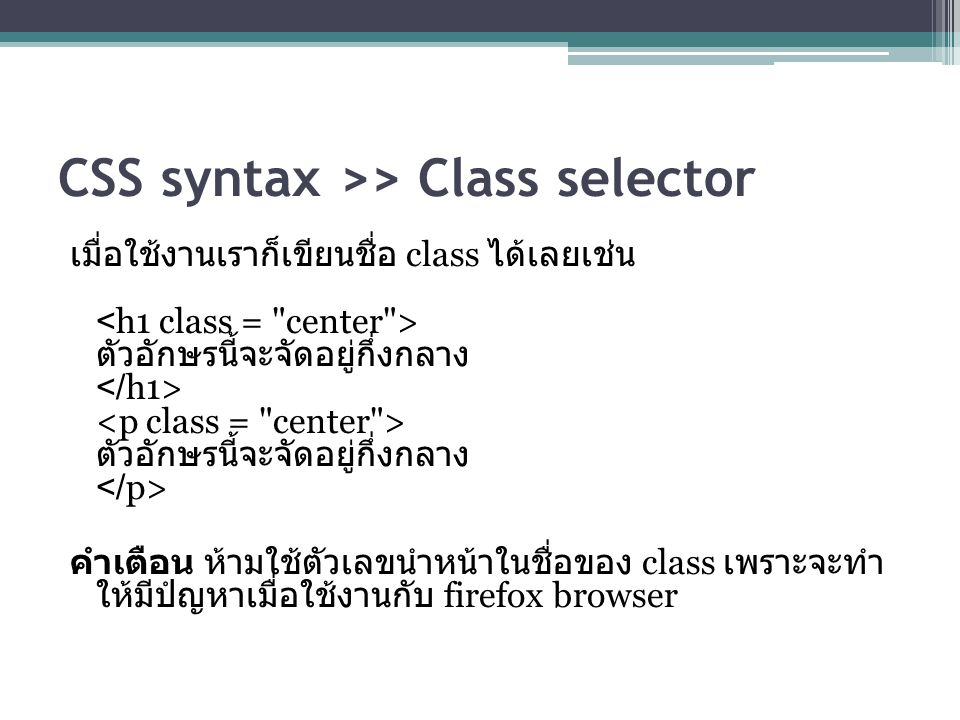 CSS syntax >> Class selector เมื่อใช้งานเราก็เขียนชื่อ class ได้เลยเช่น ตัวอักษรนี้จะจัดอยู่กึ่งกลาง ตัวอักษรนี้จะจัดอยู่กึ่งกลาง คำเตือน ห้ามใช้ตัวเลขนำหน้าในชื่อของ class เพราะจะทำ ให้มีปํญหาเมื่อใช้งานกับ firefox browser