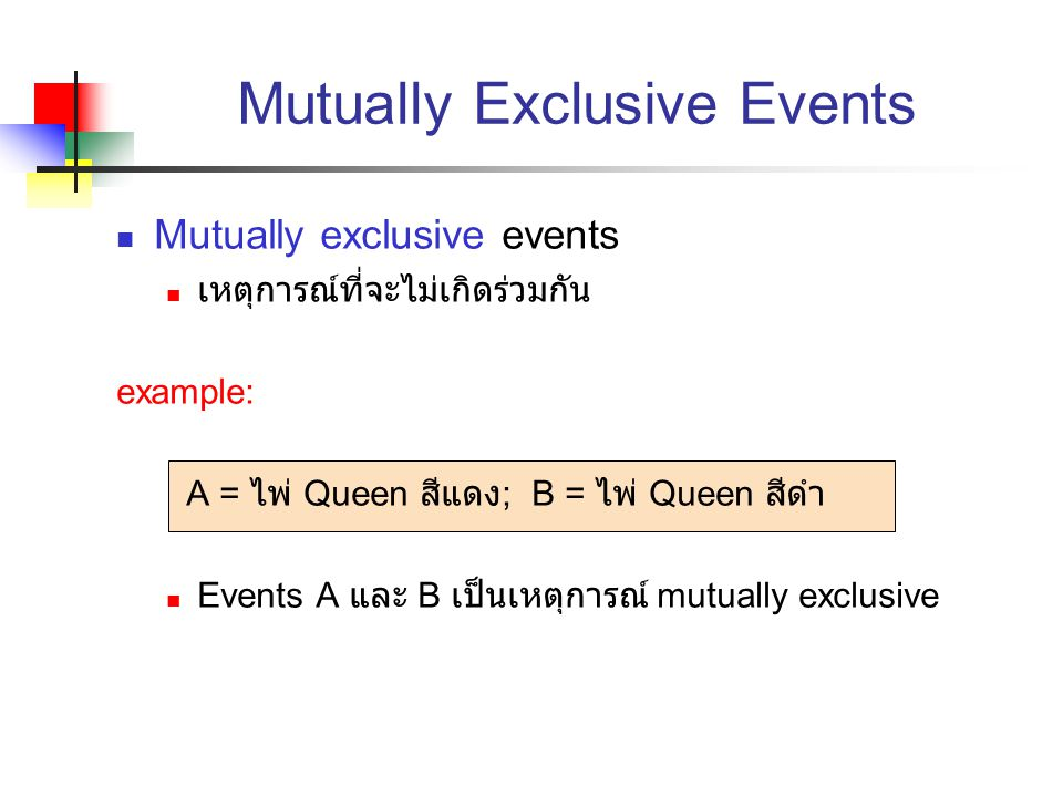 Mutually Exclusive Events Mutually exclusive events เหตุการณ์ที่จะไม่เกิดร่วมกัน example: A = ไพ่ Queen สีแดง ; B = ไพ่ Queen สีดำ Events A และ B เป็น