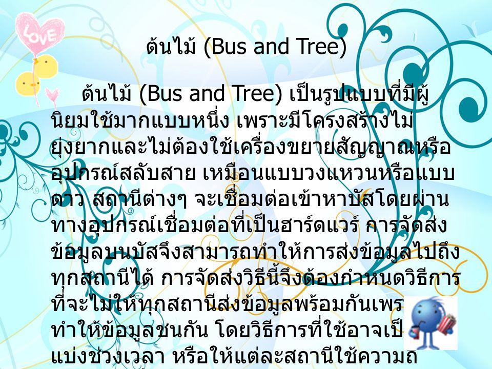 ต้นไม้ (Bus and Tree) ต้นไม้ (Bus and Tree) เป็นรูปแบบที่มีผู้ นิยมใช้มากแบบหนึ่ง เพราะมีโครงสร้างไม่ ยุ่งยากและไม่ต้องใช้เครื่องขยายสัญญาณหรือ อุปกรณ์สลับสาย เหมือนแบบวงแหวนหรือแบบ ดาว สถานีต่างๆ จะเชื่อมต่อเข้าหาบัสโดยผ่าน ทางอุปกรณ์เชื่อมต่อที่เป็นฮาร์ดแวร์ การจัดส่ง ข้อมูลบนบัสจึงสามารถทำให้การส่งข้อมูลไปถึง ทุกสถานีได้ การจัดส่งวิธีนี้จึงต้องกำหนดวิธีการ ที่จะไม่ให้ทุกสถานีส่งข้อมูลพร้อมกันเพราะจะ ทำให้ข้อมูลชนกัน โดยวิธีการที่ใช้อาจเป็นการ แบ่งช่วงเวลา หรือให้แต่ละสถานีใช้ความถี่ สัญญาณที่แตกต่างกัน