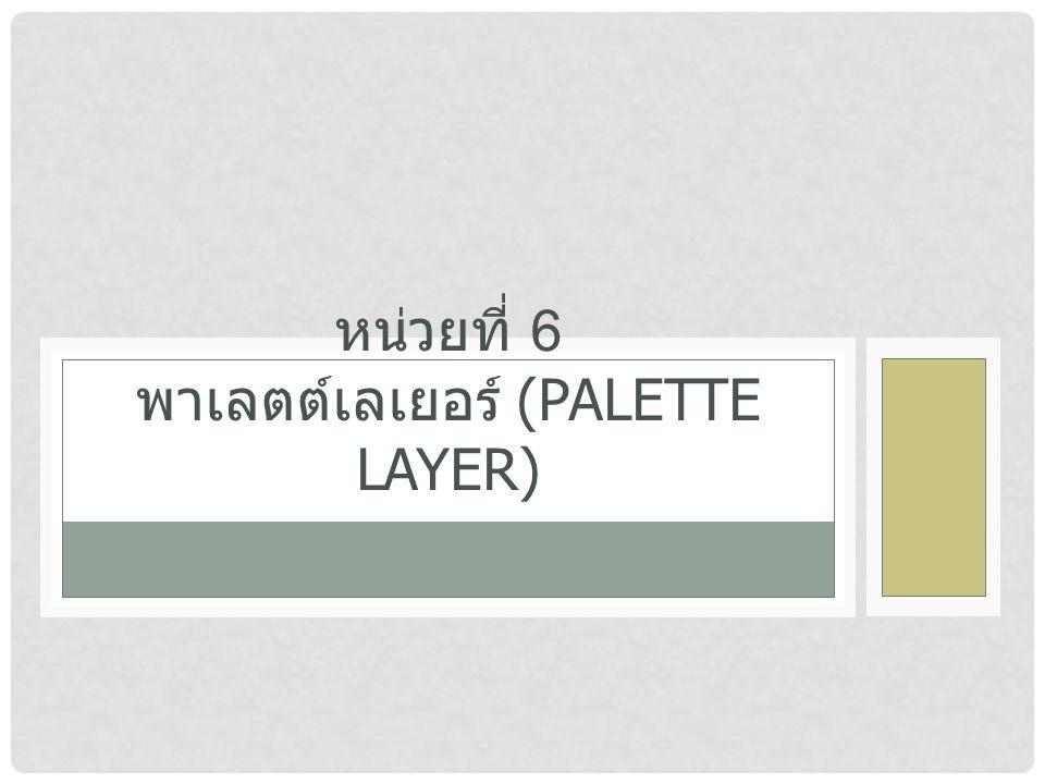 หน่วยที่ 6 พาเลตต์เลเยอร์ (PALETTE LAYER)