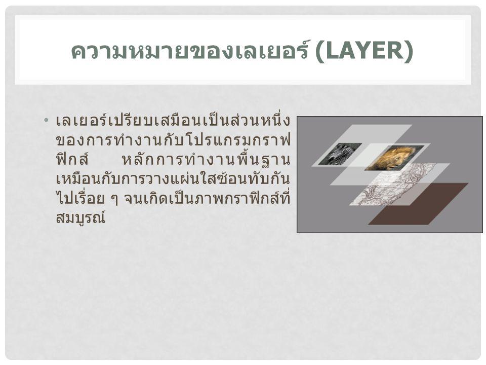 ความหมายของเลเยอร์ (LAYER) เลเยอร์เปรียบเสมือนเป็นส่วนหนึ่ง ของการทำงานกับโปรแกรมกราฟ ฟิกส์ หลักการทำงานพื้นฐาน เหมือนกับการวางแผ่นใสซ้อนทับกัน ไปเรื่