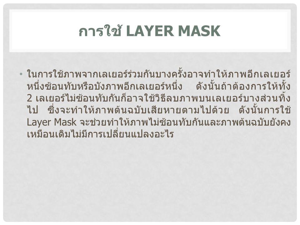 การใช้ LAYER MASK ในการใช้ภาพจากเลเยอร์ร่วมกันบางครั้งอาจทำให้ภาพอีกเลเยอร์ หนึ่งซ้อนทับหรือบังภาพอีกเลเยอร์หนึ่ง ดังนั้นถ้าต้องการให้ทั้ง 2 เลเยอร์ไม