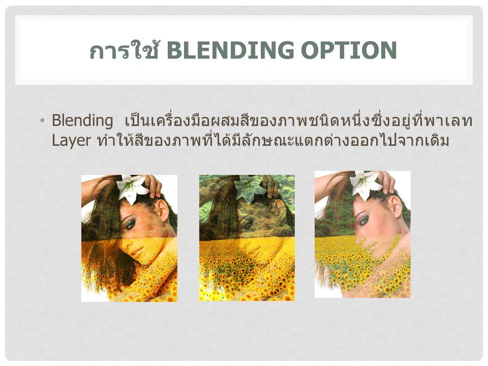 การใช้ BLENDING OPTION Blending เป็นเครื่องมือผสมสีของภาพชนิดหนึ่งซึ่งอยู่ที่พาเลท Layer ทำให้สีของภาพที่ได้มีลักษณะแตกต่างออกไปจากเดิม