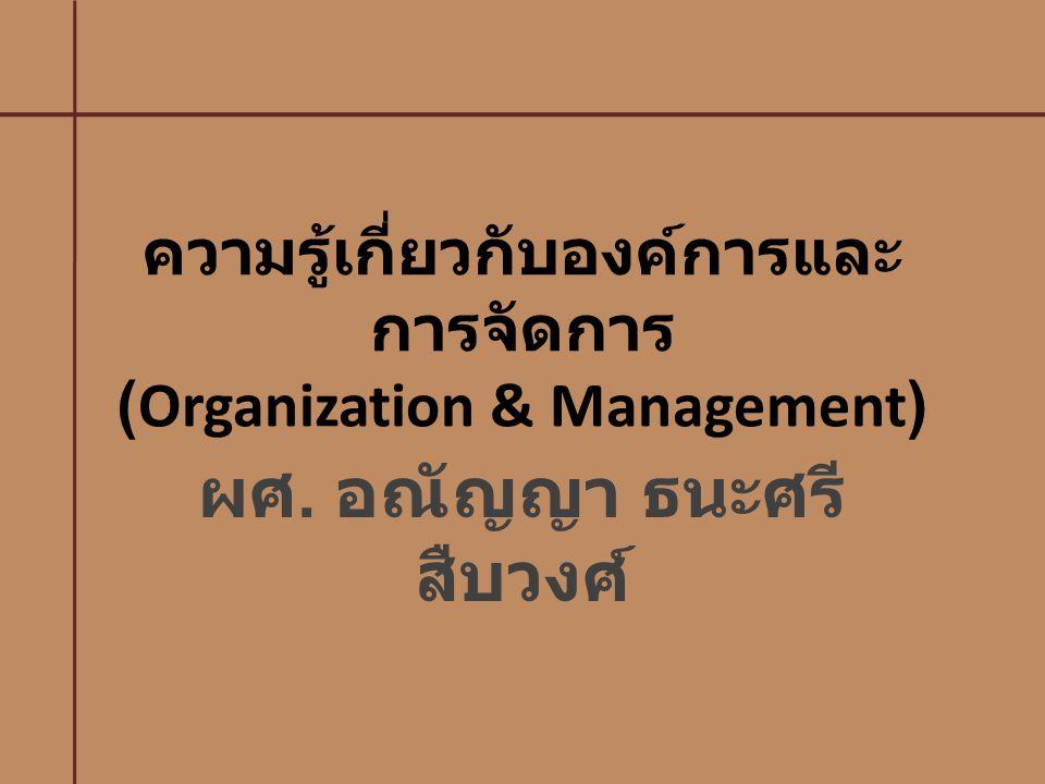 ความรู้เกี่ยวกับองค์การและ การจัดการ ( Organization & Management ) ผศ. อณัญญา ธนะศรี สืบวงศ์
