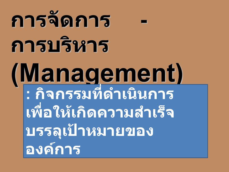 การจัดการ - การบริหาร (Management) : กิจกรรมที่ดำเนินการ เพื่อให้เกิดความสำเร็จ บรรลุเป้าหมายของ องค์การ