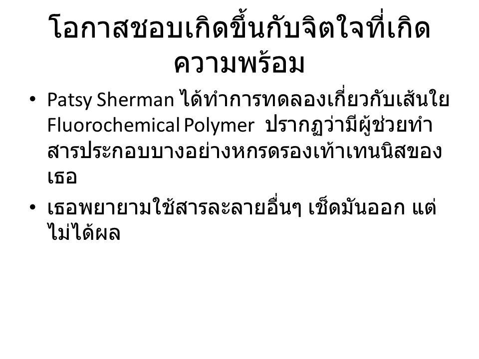 โอกาสชอบเกิดขึ้นกับจิตใจที่เกิด ความพร้อม Patsy Sherman ได้ทำการทดลองเกี่ยวกับเส้นใย Fluorochemical Polymer ปรากฏว่ามีผู้ช่วยทำ สารประกอบบางอย่างหกรดรองเท้าเทนนิสของ เธอ เธอพยายามใช้สารละลายอื่นๆ เช็ดมันออก แต่ ไม่ได้ผล
