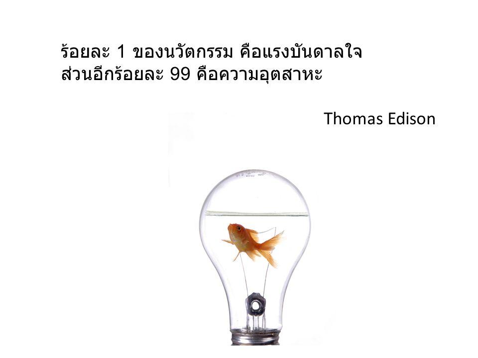 ร้อยละ 1 ของนวัตกรรม คือแรงบันดาลใจ ส่วนอีกร้อยละ 99 คือความอุตสาหะ Thomas Edison
