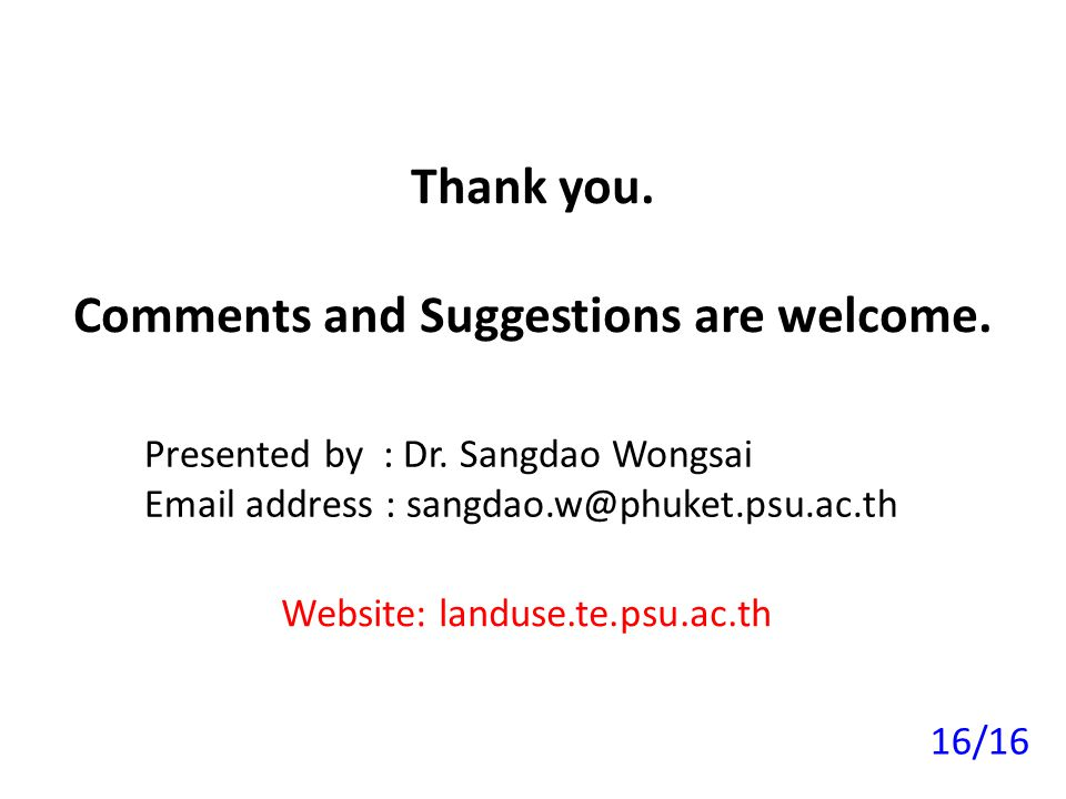 Thank you. Comments and Suggestions are welcome. Presented by : Dr. Sangdao Wongsai Email address : sangdao.w@phuket.psu.ac.th Website: landuse.te.psu