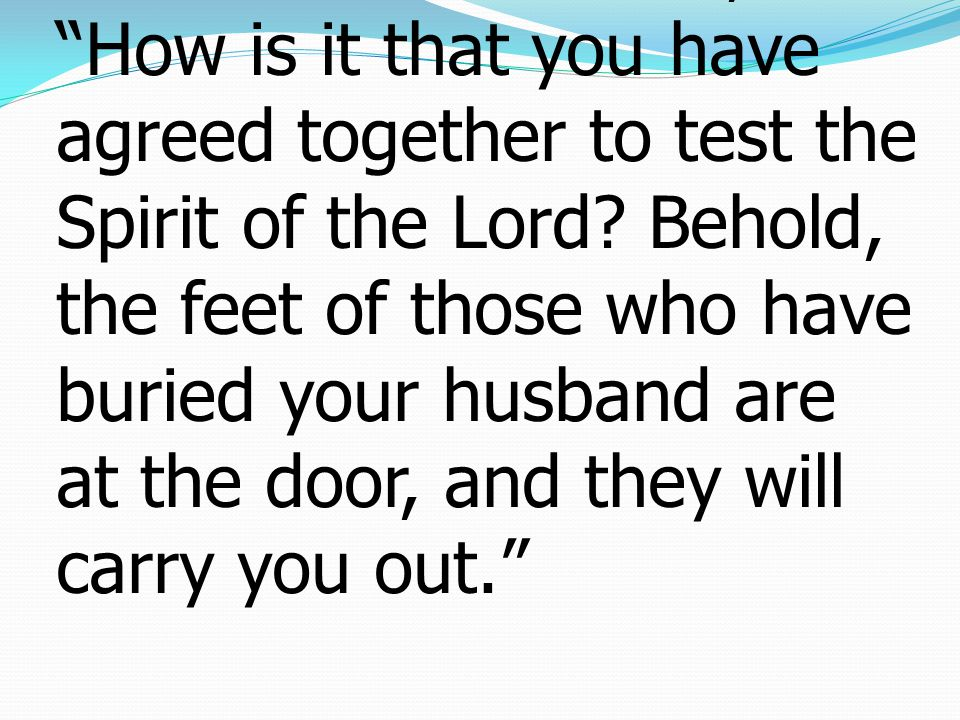 9 But Peter said to her, How is it that you have agreed together to test the Spirit of the Lord.