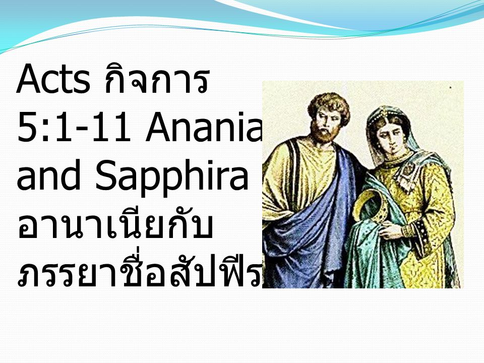 1 But a man named Ananias, with his wife Sapphira, sold a piece of property, 1 แต่มีชายคนหนึ่ง ชื่ออา นาเนียกับภรรยาชื่อสัปฟีรา ได้ขายที่ดินของตน
