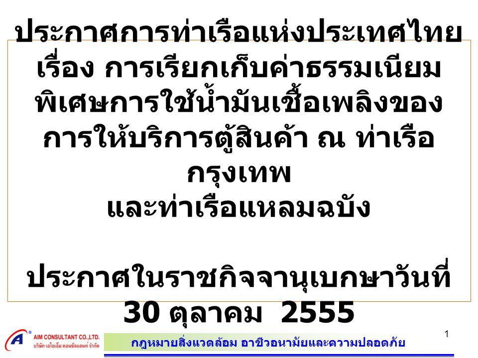 กฎหมายสิ่งแวดล้อม อาชีวอนามัยและความปลอดภัย 1 ประกาศการท่าเรือแห่งประเทศไทย เรื่อง การเรียกเก็บค่าธรรมเนียม พิเศษการใช้น้ำมันเชื้อเพลิงของ การให้บริการตู้สินค้า ณ ท่าเรือ กรุงเทพ และท่าเรือแหลมฉบัง ประกาศในราชกิจจานุเบกษาวันที่ 30 ตุลาคม 2555