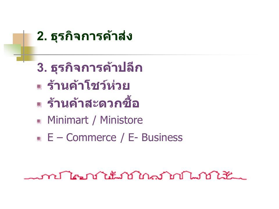 2. ธุรกิจการค้าส่ง 3. ธุรกิจการค้าปลีก ร้านค้าโชว์ห่วย ร้านค้าสะดวกซื้อ Minimart / Ministore E – Commerce / E- Business