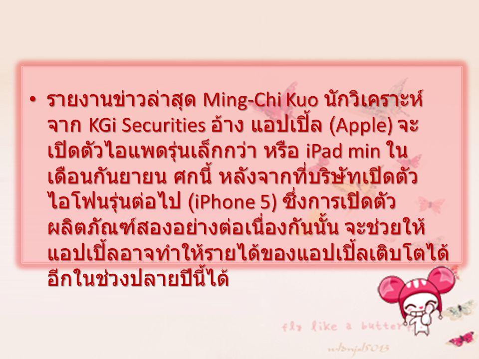 รายงานข่าวล่าสุด Ming-Chi Kuo นักวิเคราะห์ จาก KGi Securities อ้าง แอปเปิ้ล (Apple) จะ เปิดตัวไอแพดรุ่นเล็กกว่า หรือ iPad min ใน เดือนกันยายน ศกนี้ หลังจากที่บริษัทเปิดตัว ไอโฟนรุ่นต่อไป (iPhone 5) ซึ่งการเปิดตัว ผลิตภัณฑ์สองอย่างต่อเนื่องกันนั้น จะช่วยให้ แอปเปิ้ลอาจทำให้รายได้ของแอปเปิ้ลเติบโตได้ อีกในช่วงปลายปีนี้ได้ รายงานข่าวล่าสุด Ming-Chi Kuo นักวิเคราะห์ จาก KGi Securities อ้าง แอปเปิ้ล (Apple) จะ เปิดตัวไอแพดรุ่นเล็กกว่า หรือ iPad min ใน เดือนกันยายน ศกนี้ หลังจากที่บริษัทเปิดตัว ไอโฟนรุ่นต่อไป (iPhone 5) ซึ่งการเปิดตัว ผลิตภัณฑ์สองอย่างต่อเนื่องกันนั้น จะช่วยให้ แอปเปิ้ลอาจทำให้รายได้ของแอปเปิ้ลเติบโตได้ อีกในช่วงปลายปีนี้ได้
