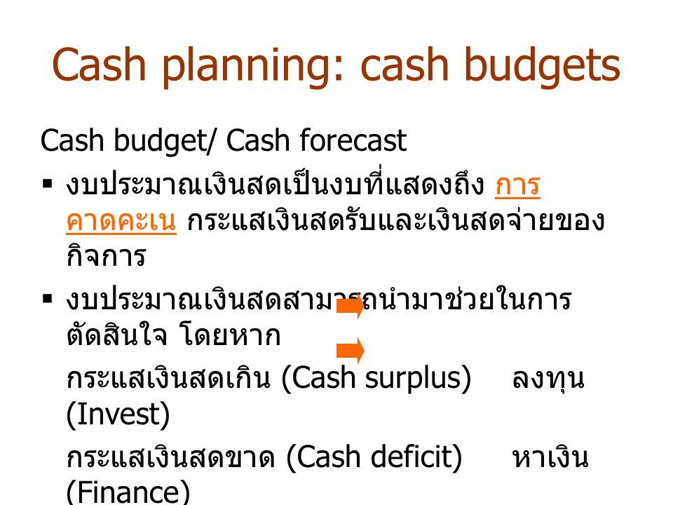 Cash planning: cash budgets Cash budget/ Cash forecast  งบประมาณเงินสดเป็นงบที่แสดงถึง การ คาดคะเน กระแสเงินสดรับและเงินสดจ่ายของ กิจการ  งบประมาณเง