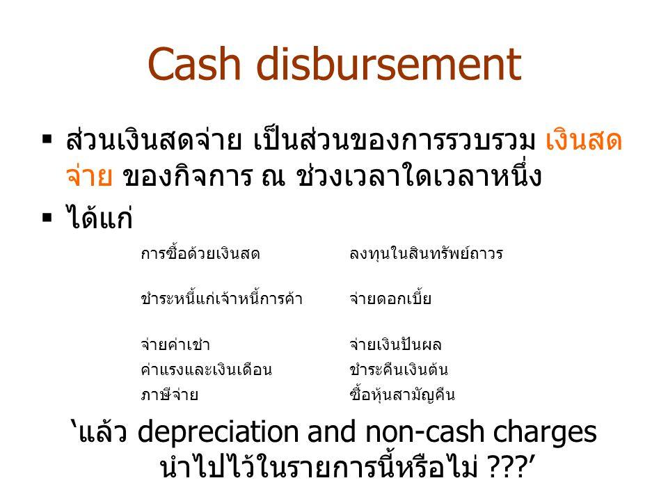 Cash disbursement  ส่วนเงินสดจ่าย เป็นส่วนของการรวบรวม เงินสด จ่าย ของกิจการ ณ ช่วงเวลาใดเวลาหนึ่ง  ได้แก่ ' แล้ว depreciation and non-cash charges