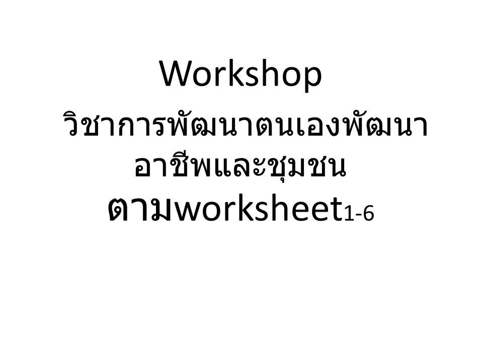 Workshop วิชาการพัฒนาตนเองพัฒนา อาชีพและชุมชน ตาม worksheet 1-6