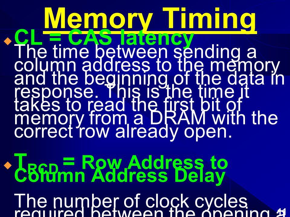 10 Memory Cycle ความเร็วในการทำงานของ RAM (Cycle Time) ใช้ หน่วยเป็น ns (Nano Second) 1 วงจร การทำงานเท่ากับเวลาใน การอ่าน - เขียน Cycle Time = Control Signal Time + Access Time + (Refresh) Memory Timing = CL, tRCD, tRP, tRAS
