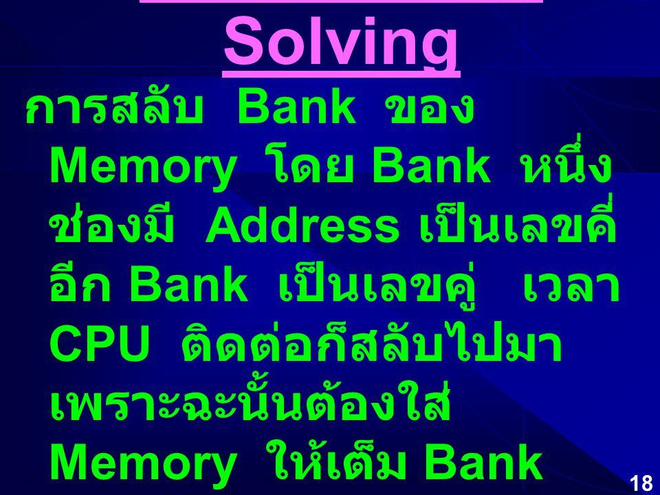 17 WAIT-STATE Solving  Interleave เพื่อลด Refresh Time ปกติใช้เวลา 1 Cycle Time โดย ติดต่อเป็น Block ( ทีละหลาย Address เรียงต่อกัน ) จึงใช้หลักการที่ทำให้ Cycle Time เหลื่อมกัน เพื่อให้ Cycle Time ใหม่มีช่วงที่แคบลง Memory Types Latency Times (Processor Cycle per bit Delivered) Bit 1Bit 2Bit 3Bit 4 L2 SRAM2111 SDRAM5111 BEDO DRAM5111 DRAM5222 FPM DRAM5533 Summary of Memory Data Rate for a 66 MHz.
