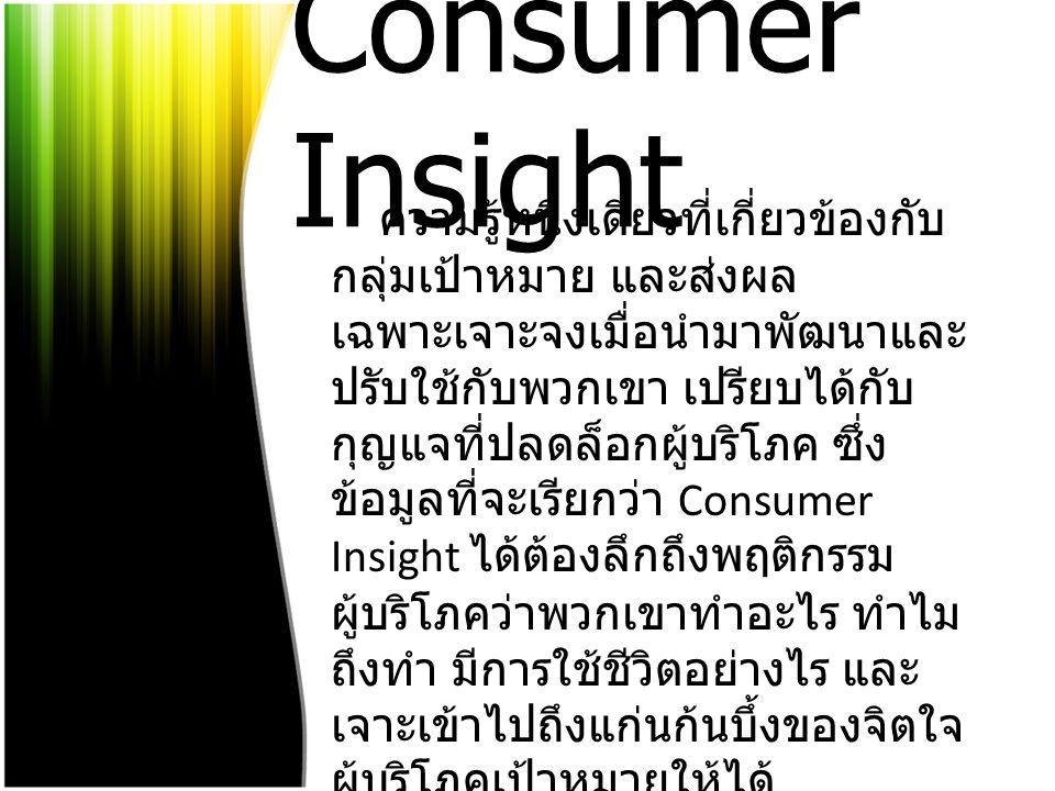 Consumer Insight ความรู้หนึ่งเดียวที่เกี่ยวข้องกับ กลุ่มเป้าหมาย และส่งผล เฉพาะเจาะจงเมื่อนำมาพัฒนาและ ปรับใช้กับพวกเขา เปรียบได้กับ กุญแจที่ปลดล็อกผู้บริโภค ซึ่ง ข้อมูลที่จะเรียกว่า Consumer Insight ได้ต้องลึกถึงพฤติกรรม ผู้บริโภคว่าพวกเขาทำอะไร ทำไม ถึงทำ มีการใช้ชีวิตอย่างไร และ เจาะเข้าไปถึงแก่นก้นบึ้งของจิตใจ ผู้บริโภคเป้าหมายให้ได้