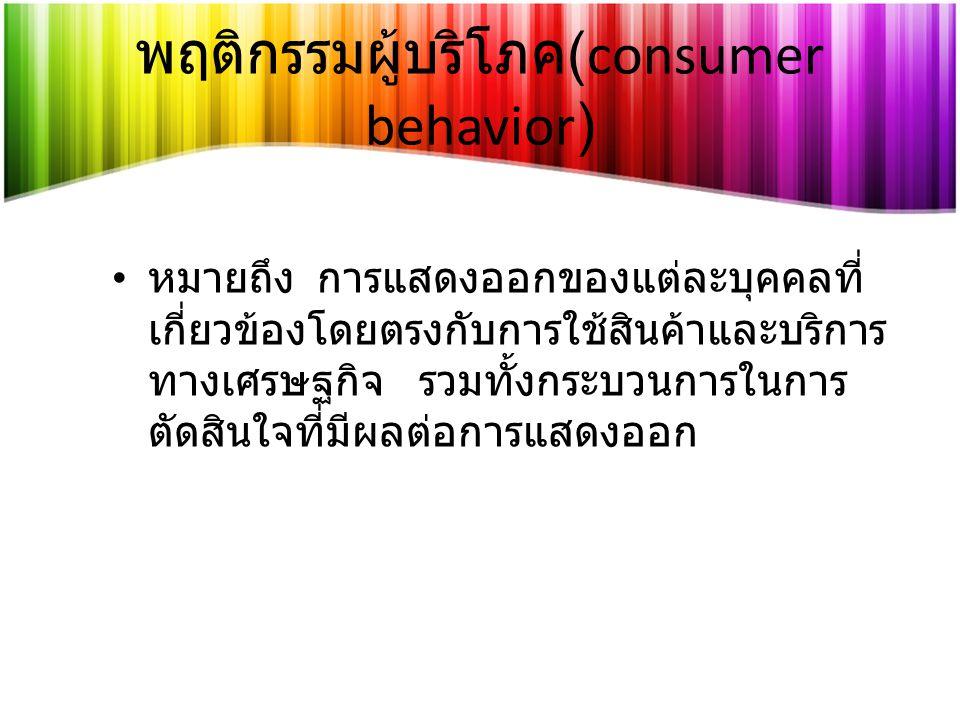 พฤติกรรมผู้บริโภค (consumer behavior) หมายถึง การแสดงออกของแต่ละบุคคลที่ เกี่ยวข้องโดยตรงกับการใช้สินค้าและบริการ ทางเศรษฐกิจ รวมทั้งกระบวนการในการ ตัดสินใจที่มีผลต่อการแสดงออก