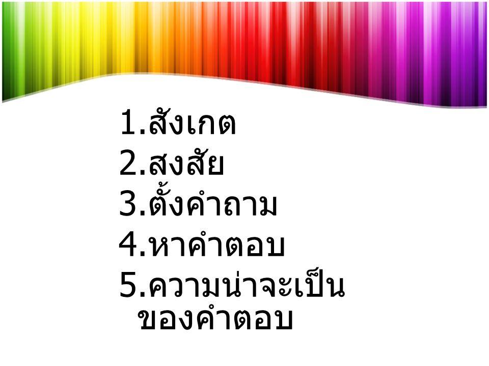 1. สังเกต 2. สงสัย 3. ตั้งคำถาม 4. หาคำตอบ 5. ความน่าจะเป็น ของคำตอบ