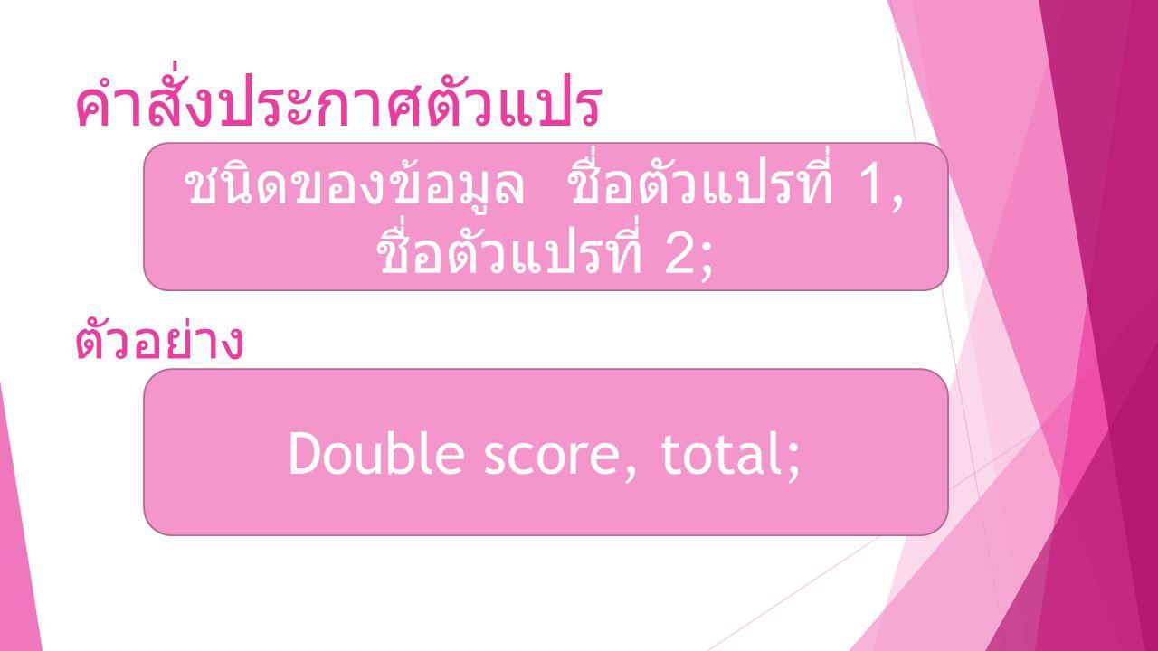 คำสั่งประกาศตัวแปร ชนิดของข้อมูล ชื่อตัวแปรที่ 1, ชื่อตัวแปรที่ 2; ตัวอย่าง Double score, total;