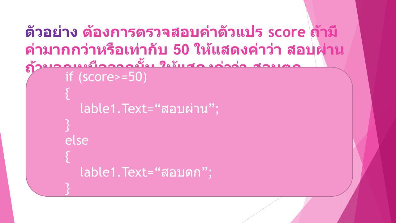ตัวอย่าง ต้องการตรวจสอบค่าตัวแปร score ถ้ามี ค่ามากกว่าหรือเท่ากับ 50 ให้แสดงค่าว่า สอบผ่าน ถ้านอกเหนือจากนั้น ให้แสดงค่าว่า สอบตก if (score>=50) { lable1.Text= สอบผ่าน ; } else { lable1.Text= สอบตก ; }