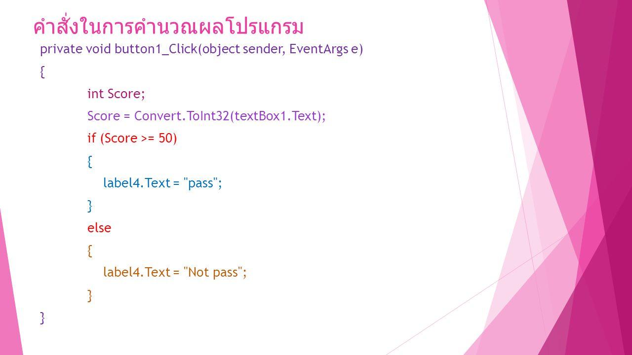 คำสั่งในการคำนวณผลโปรแกรม private void button1_Click(object sender, EventArgs e) { int Score; Score = Convert.ToInt32(textBox1.Text); if (Score >= 50) { label4.Text = pass ; } else { label4.Text = Not pass ; }