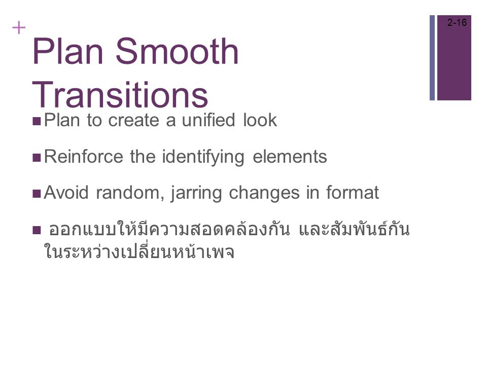 + Plan Smooth Transitions Plan to create a unified look Reinforce the identifying elements Avoid random, jarring changes in format ออกแบบให้มีความสอดคล้องกัน และสัมพันธ์กัน ในระหว่างเปลี่ยนหน้าเพจ 2-16