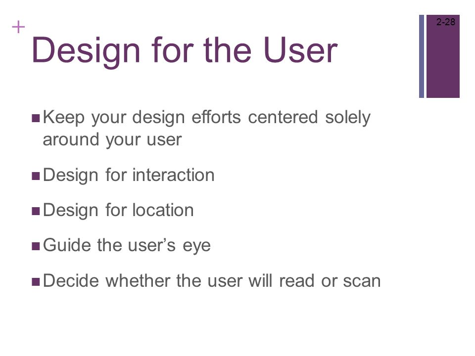+ Design for the User Keep your design efforts centered solely around your user Design for interaction Design for location Guide the user's eye Decide whether the user will read or scan 2-28