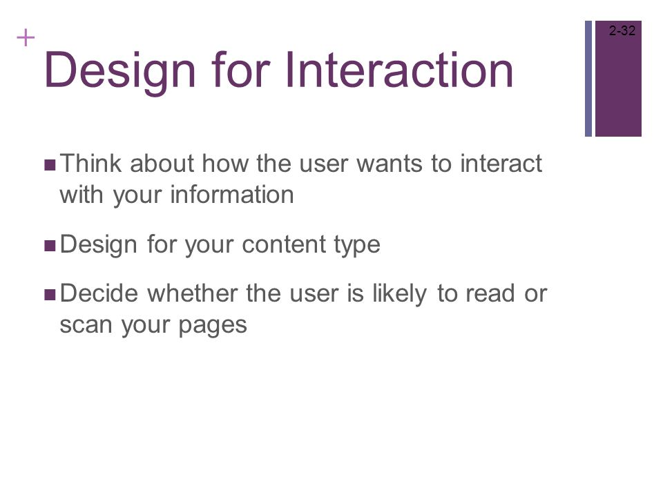+ Design for Interaction Think about how the user wants to interact with your information Design for your content type Decide whether the user is likely to read or scan your pages 2-32